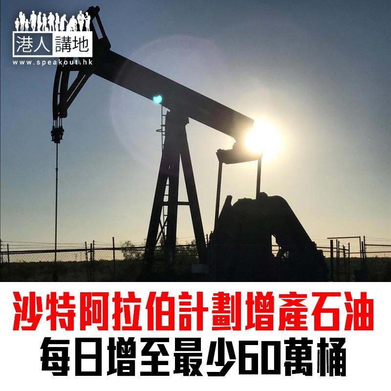 【焦點新聞】沙特阿拉伯計劃增產石油 每日增至最少60萬桶