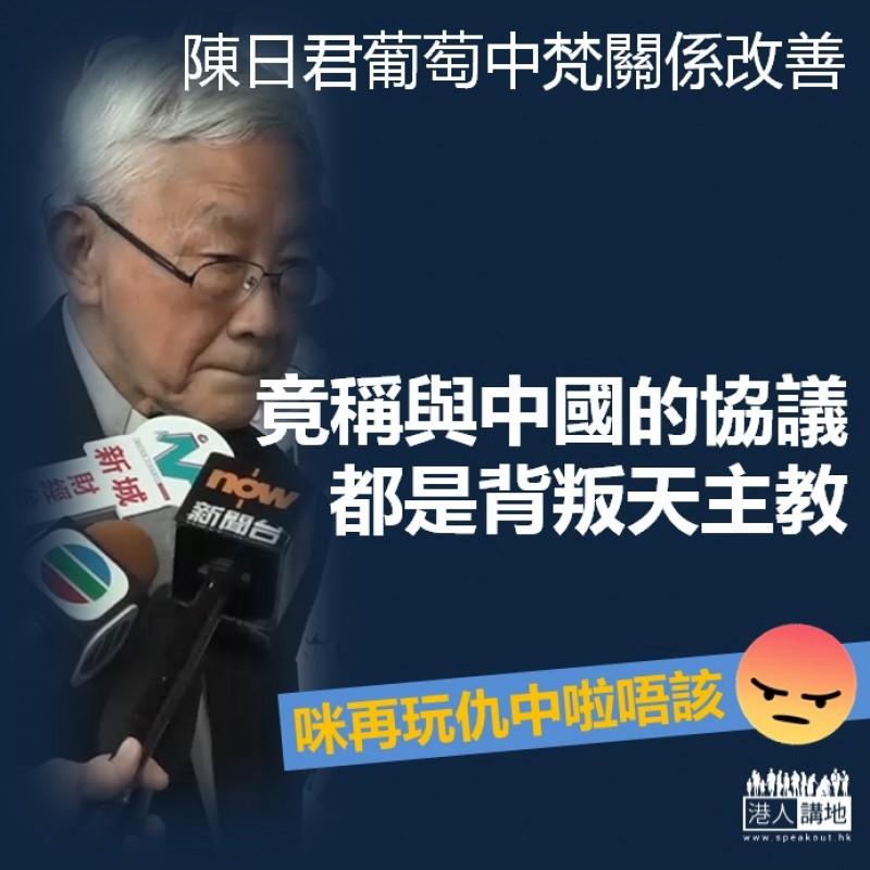 【唯恐不亂】陳日君葡萄中梵關係改善 竟稱任何與中國的協議「都是對天主教的背叛」
