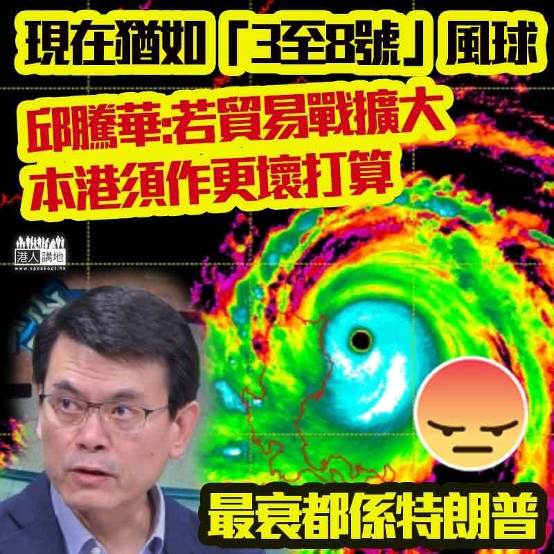 【影響民生】邱騰華警告現在情況猶如打風或掛八號,一旦中美貿易戰範圍擴大、本港須作更壞打算!