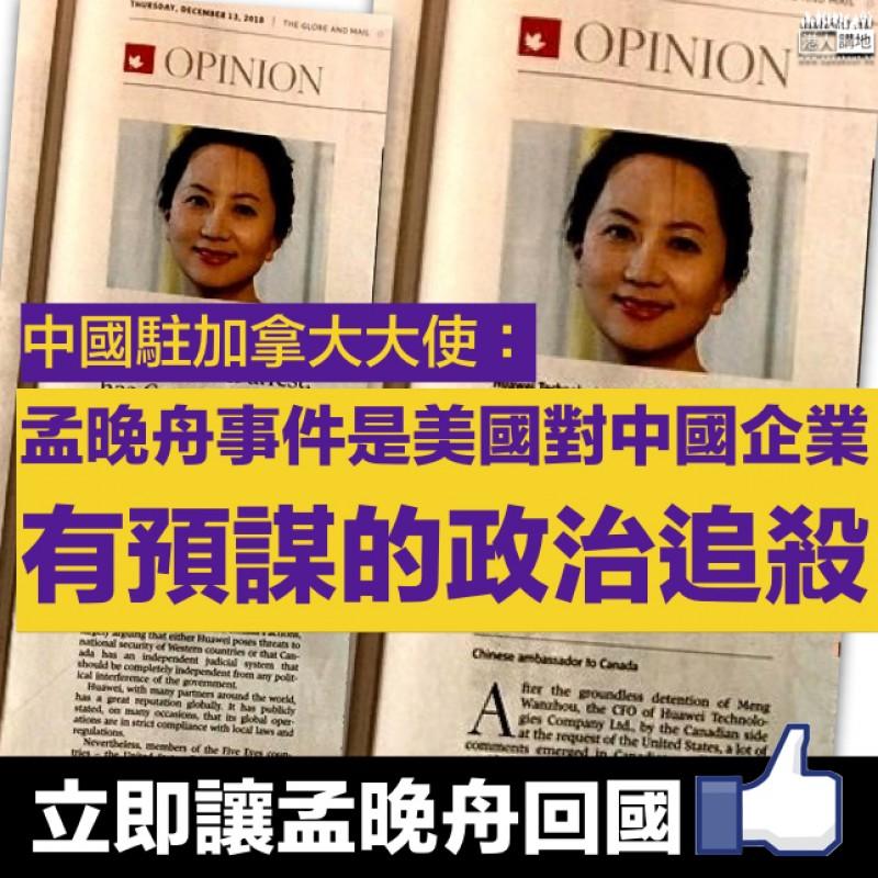 【擲地有聲】中國駐加拿大大使:孟晚舟事件是美國對中國企業有預謀的政治追殺