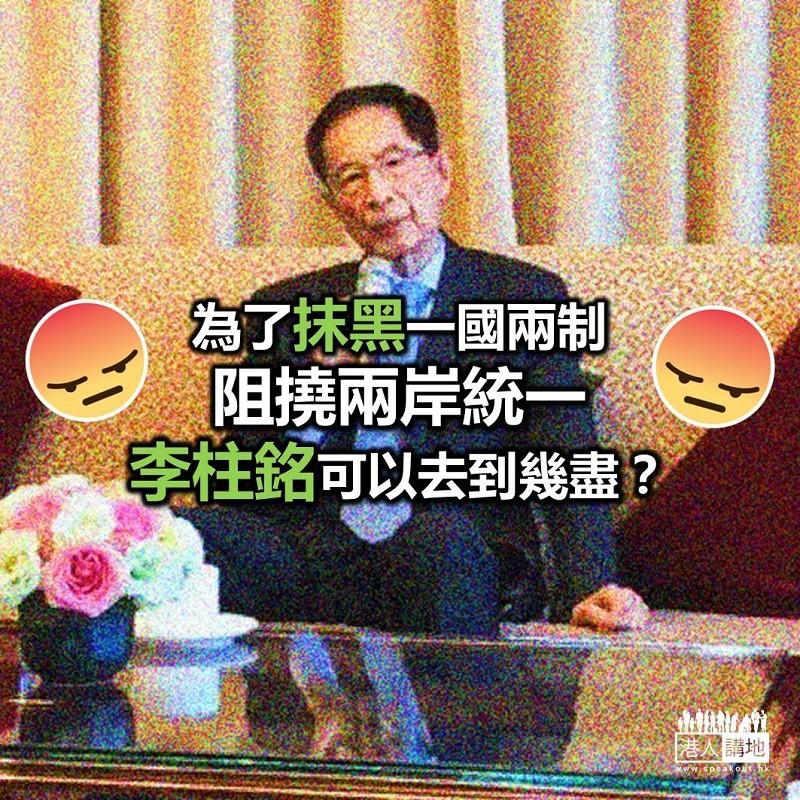 【諸行無常】李柱銘「唱衰香港」不遺餘力