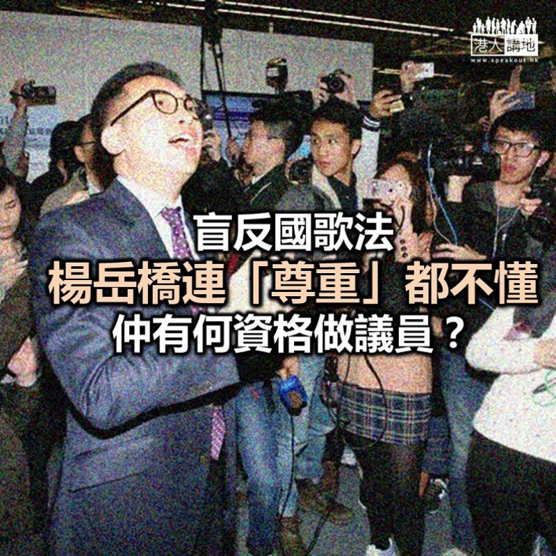 反《國歌法》不遺餘力 楊岳橋拒納意見令人不齒