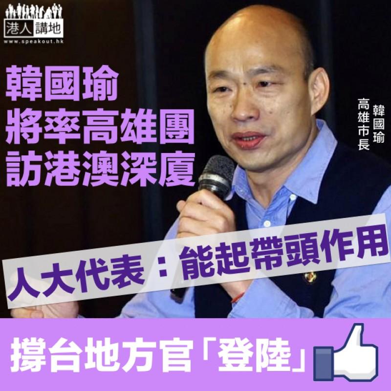 【兩岸交流】高雄市長韓國瑜將率團訪港澳大陸人大代表:能起帶頭作用