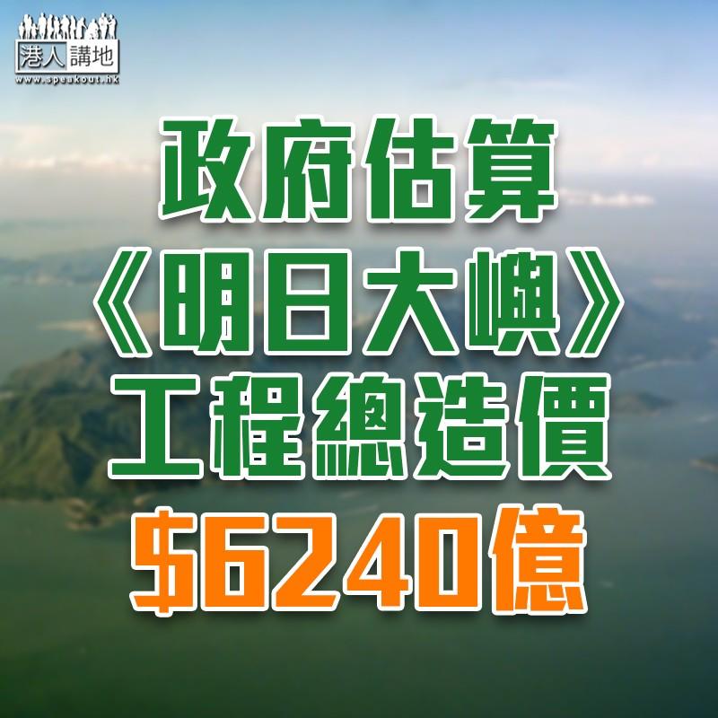 【填海造地】政府指明日大嶼工程總造價料達6240億元