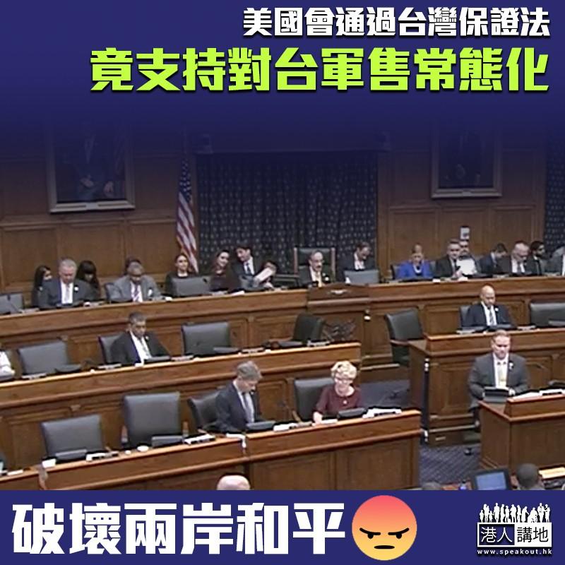 【搞風搞雨】美眾院通過《台灣保證法》 竟支持對台軍售恆常化