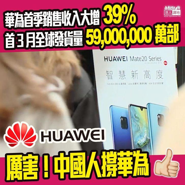 【國家科技、令我驕傲!】華為銷量再創新高、按年大增39%、今年首3月智能手機發貨量逾5900萬部
