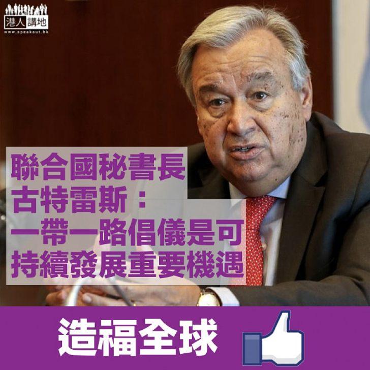 【造福全球】聯合國秘書長古特雷斯:氣候變化進展快速 一帶一路倡儀是可持續發展的重要機遇