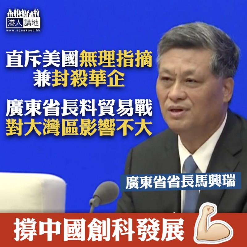 【無理打壓】廣東省長馬興瑞:美方不按規則和程序無端指摘、貿易戰對大灣區影響不大、情況可控