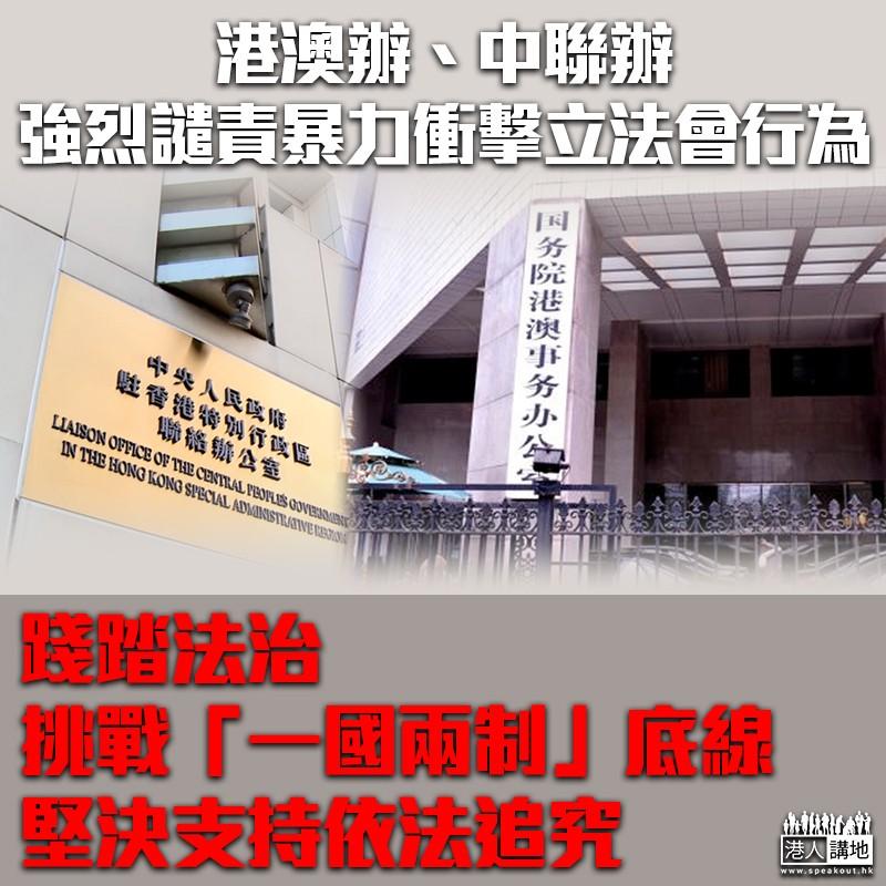【譴責暴力】港澳辦、中聯辦強烈譴責暴力衝擊立法會行為