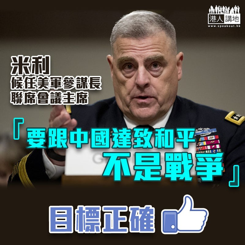 【中美關係】候任美軍參謀長聯席會議主席米利:要跟中國達致和平,不是戰爭