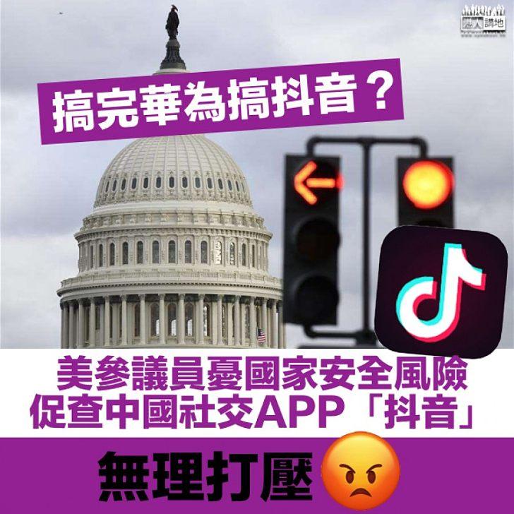 【無理打壓】美參議員憂國家安全風險 促查中國著名社交APP「抖音」
