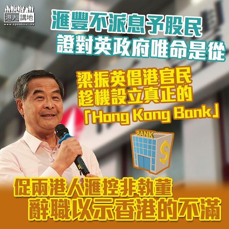 【香港人的銀行】滙豐不派息予股民證只對英國政府唯命是從 梁振英倡設立一間真正屬於香港的「Hong Kong Bank」、促兩名港人滙控非執董辭職以示不滿