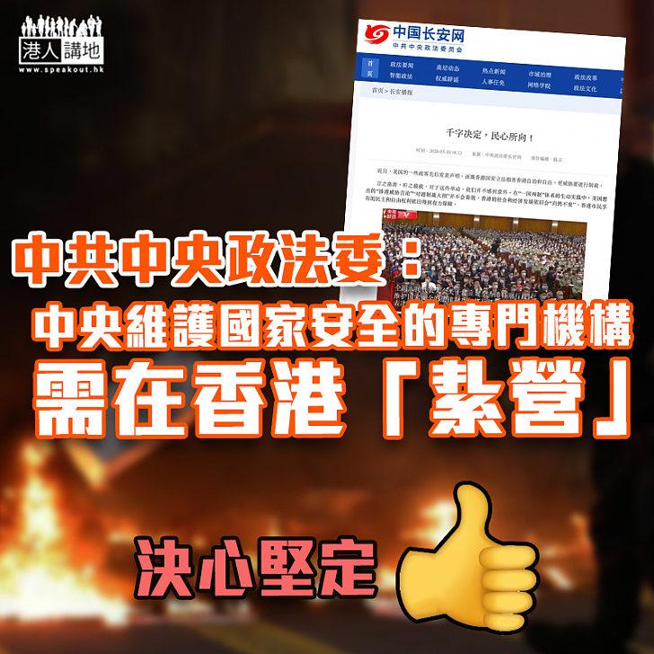 【信心堅定】 中共中央政法委:中央維護國家安全的專門機構需在香港「紥營」