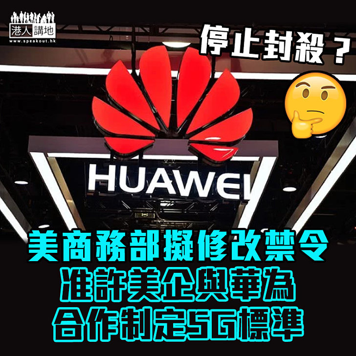 【懸崖勒馬】美商務部擬修改禁令 准許美企與華為合作制定5G標準