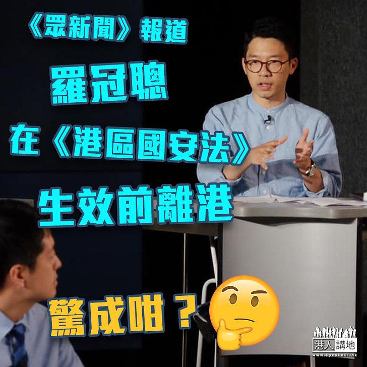 【敗走香港】《眾新聞》報道:羅冠聰在《港區國安法》生效前離港