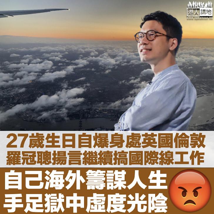 【繼續唱衰香港】羅冠聰27歲生日自爆身處英國倫敦