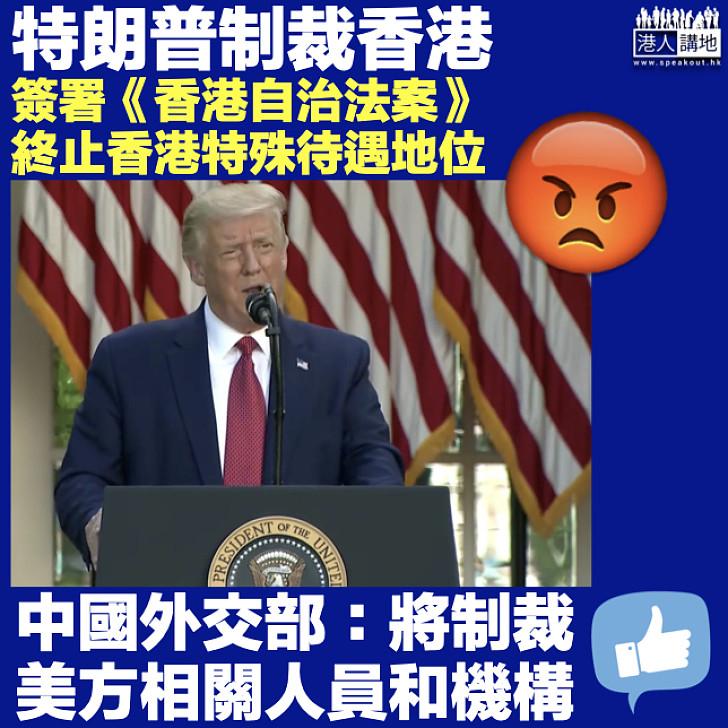 【港區國安法】特朗普簽署《香港自治法案》終止港特殊待遇 中國外交部:將制裁美方相關人員和機構