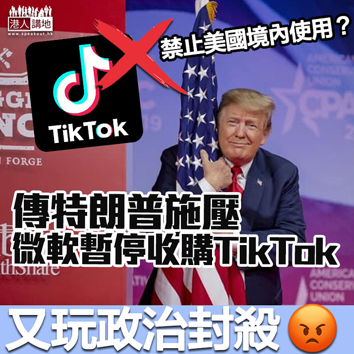 【政治封殺】傳反對微軟收購 特朗普擬全面趕絕TikTok