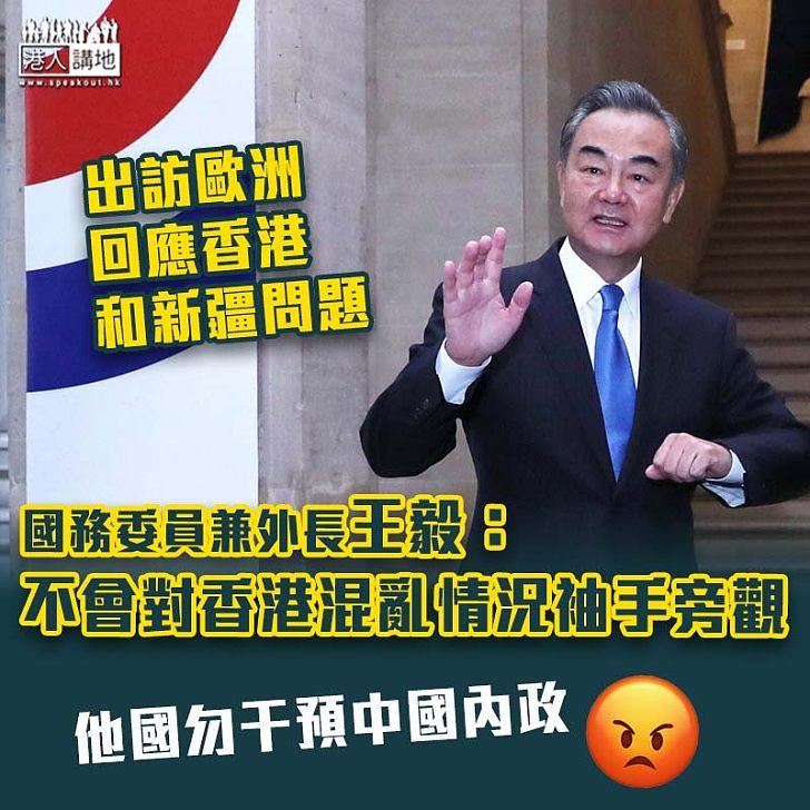【訪歐發聲】王毅︰不會對香港混亂情況袖手旁觀
