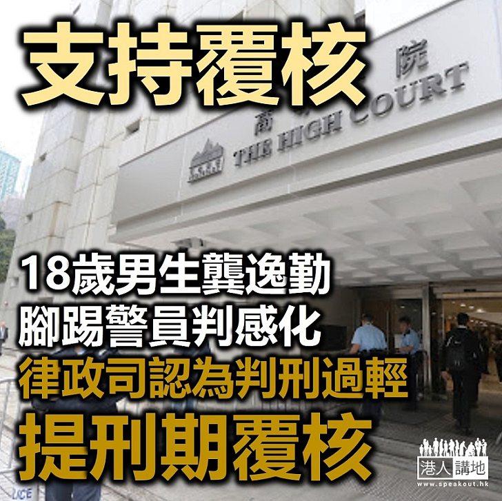 【依法覆核】18歲男生龔逸勤腳踢警員判感化 律政司認為判刑過輕提刑期覆核