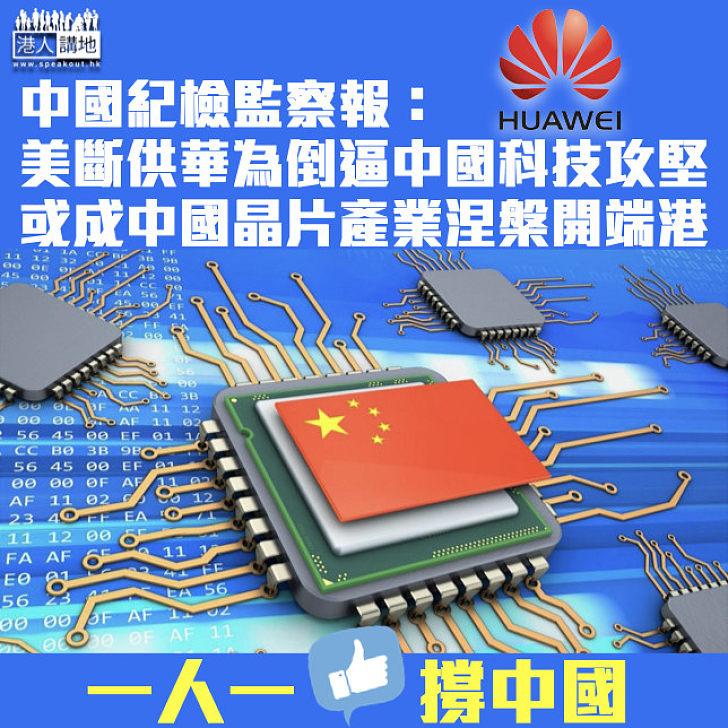 【發奮自強】中國紀檢監察報:美國斷供華為倒過來逼華科技攻堅 或成中國晶片產業涅槃開端