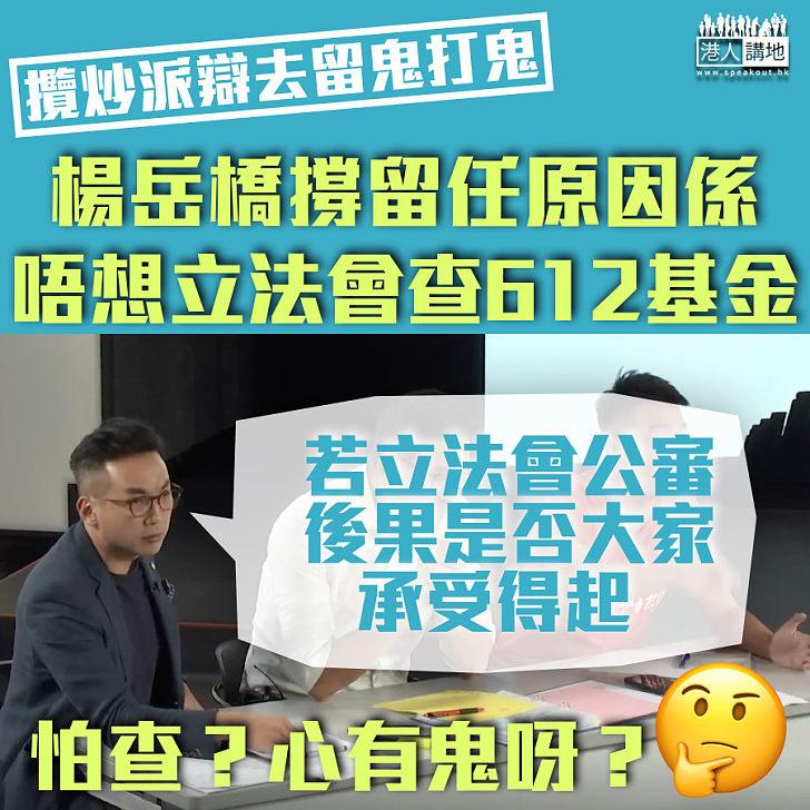 【心裏有鬼?】楊岳橋撐留任:立法會若查612基金、後果是否承受得起?