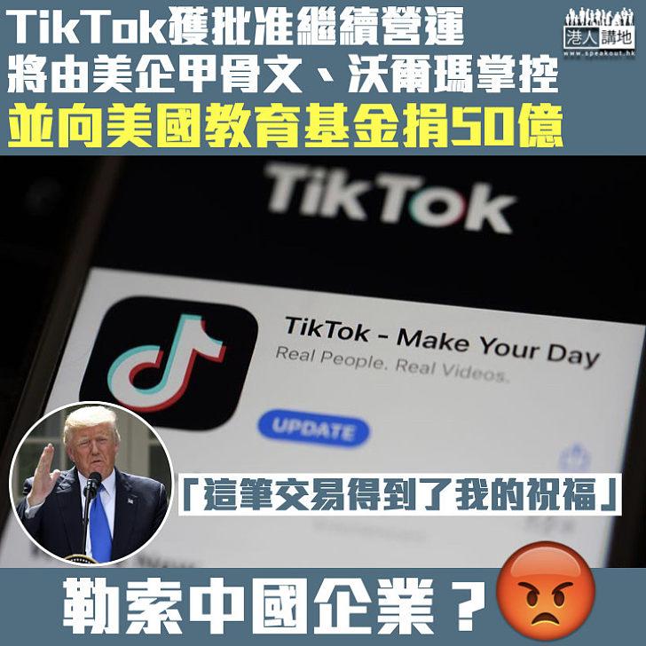 【強搶勒索】TikTok交易獲特朗普批准、向美捐50億 字節跳動:滿足美國要求