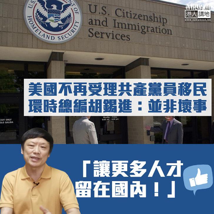 【並非壞事】美國不再受理共產黨員移民 胡錫進:讓更多人才留在國內