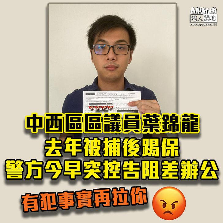 【嚴正執法】中西區黑暴區議員葉錦龍去年被捕後踢保 警方今決定起訴上門拘捕