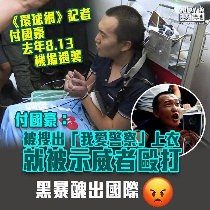 【機場集會案】《環球網》記者付國豪:被搜出「我愛警察」上衣就被毆打