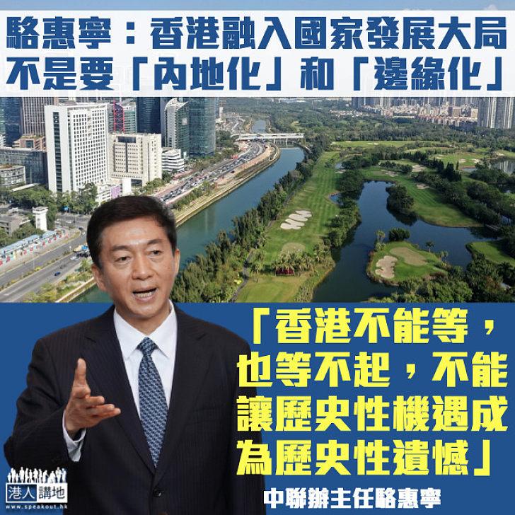 【優勢互補】強調融入國家發展非「內地化」 駱惠寧:香港不能等也等不起