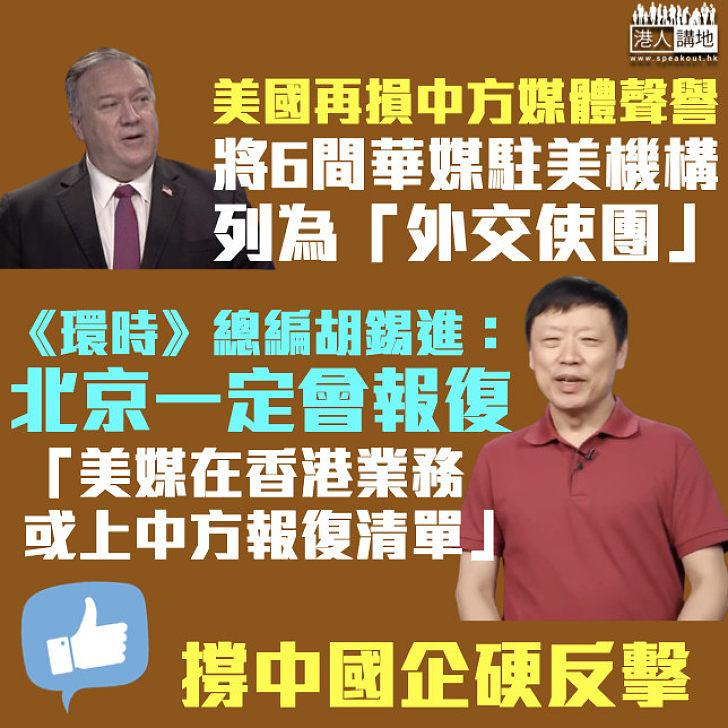 【打壓中國】美國再將6間華媒駐美機構列為「外交使團」 胡錫進警告:美媒在港業務或上中方報復清單