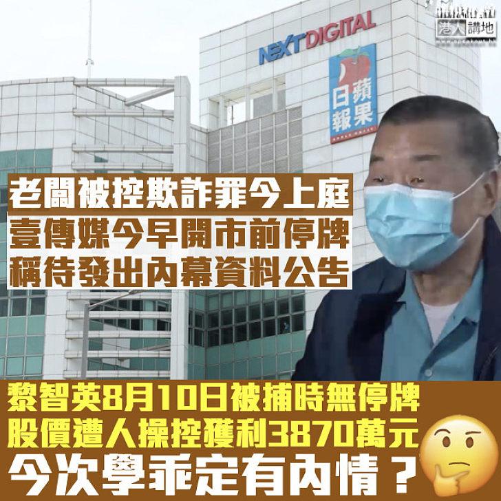 【敏感消息】壹傳媒今早開市前停牌 黎智英8月被捕時股價曾遭人操控獲利