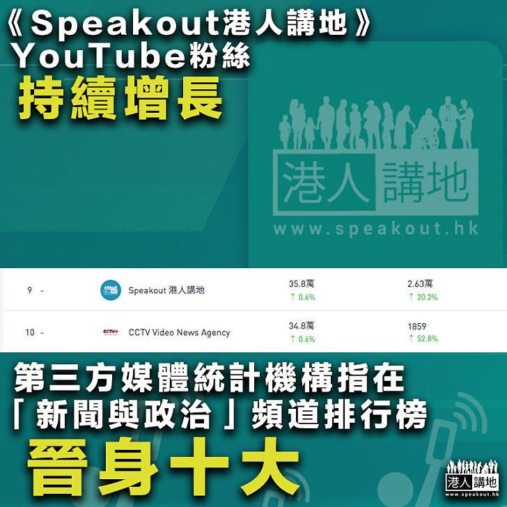 【感謝支持】《Speakout港人講地》YouTube粉絲持續增長 第三方媒體統計機構指在「新聞與政治」頻道排行榜晉身十大!