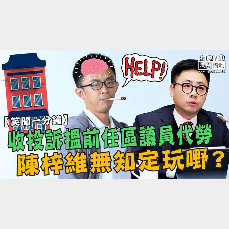 【短片】【笑聞一分鐘】收投訴搵前任區議員代勞  陳梓維無知定玩嘢?