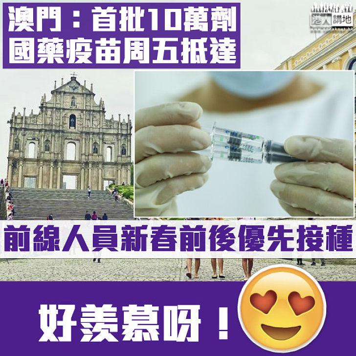 【國產疫苗】澳門宣布首批10萬劑國藥滅活疫苗本周抵達 前線人員新春前後優先接種