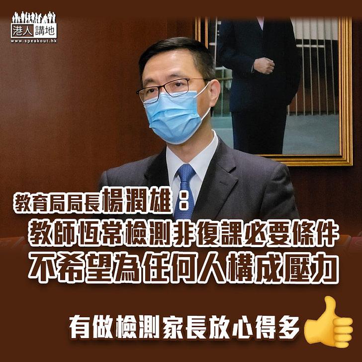 【防疫措施】稱教師恆常檢測非復課必要條件 楊潤雄:冀校長勿有壓力