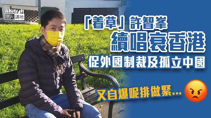 【口不擇言】「着草」許智峯續唱衰香港 促外國制裁及孤立中國