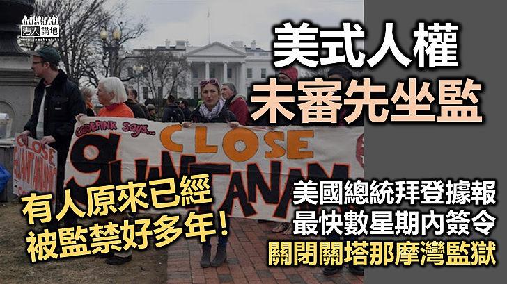 【美式人權】美國總統拜登據報或數周內簽令關閉關塔那摩灣監獄