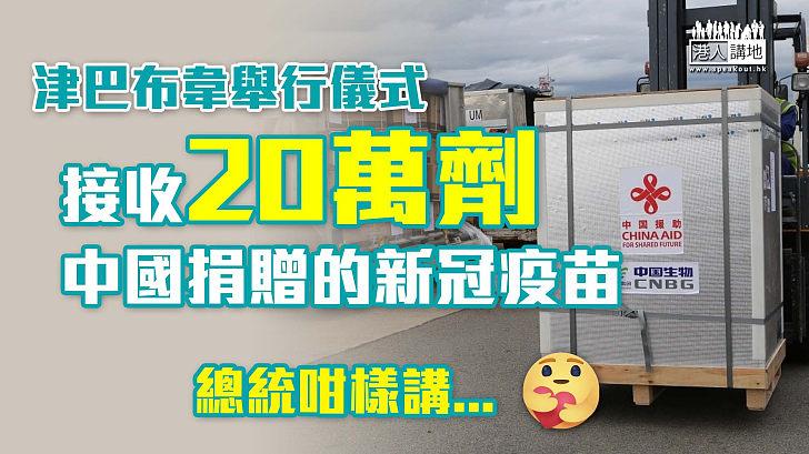 【疫苗外交】津巴布韋舉行儀式 接收中國捐贈的20萬劑新冠疫苗 總統姆南加古瓦:在抗疫鬥爭中進入了新的黎明