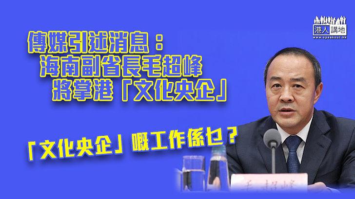 【人事變動】海南副省長毛超峰將掌港「文化央企」