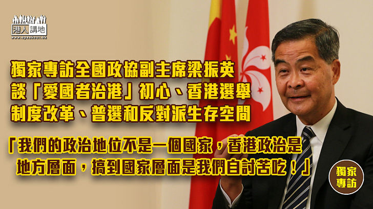 【獨家專訪】《港人講地》獨家專訪全國政協副主席梁振英 談「愛國者治港」初心、香港選舉制度改革、普選和反對派生存空間、「我們的政治地位不是一個國家,香港政治是地方層面,搞到國家層面是我們自討苦吃!」