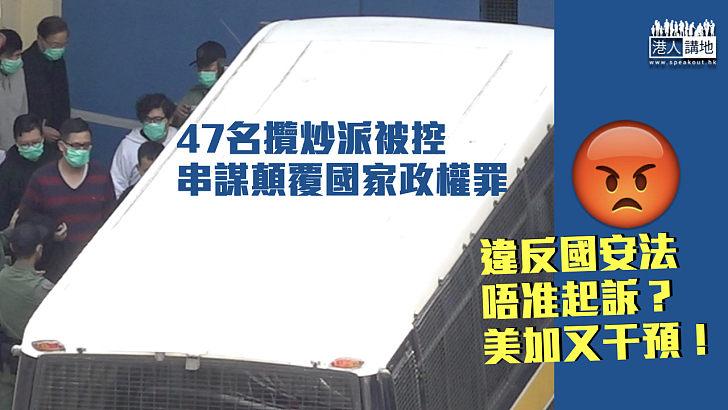 【港區國安法】47攬炒派初選人士被控違國安法 美加又插手干預