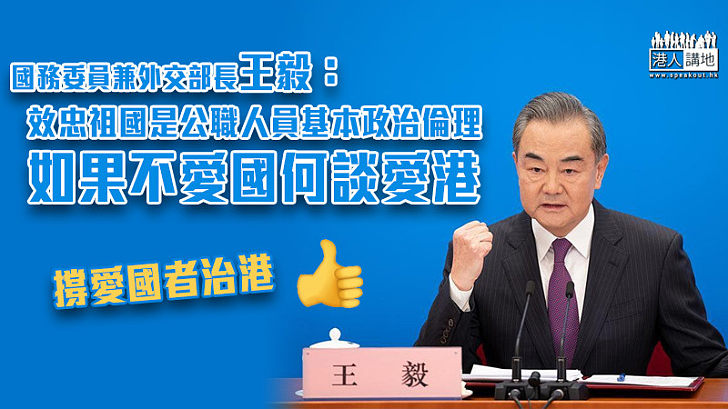 【全國兩會】強調效忠祖國是公職人員基本政治倫理  王毅:如果不愛國何談愛港