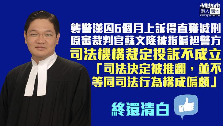 【終還清白】襲警漢判囚6個月上訴得直獲減刑 原審裁判官蘇文隆被指偏袒警方 司法機構裁定投訴不成立