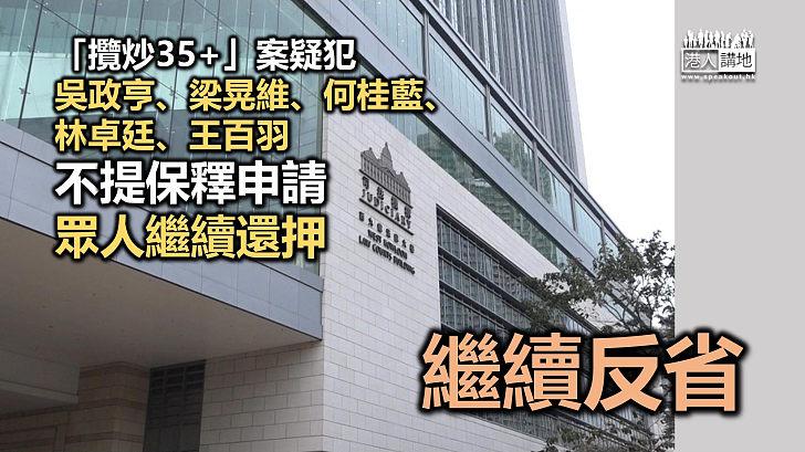【攬炒35+】「攬炒35+」案疑犯吳政亨、梁晃維、何桂藍、林卓廷、王百羽不提保釋申請