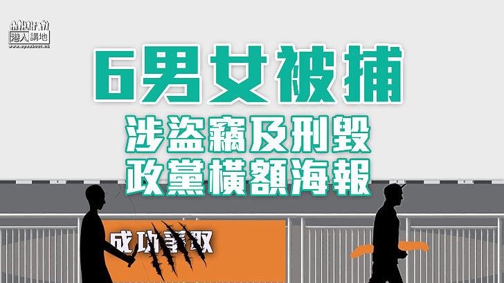 【毀壞文宣】6男女被捕 涉盜竊及刑毀政黨橫額海報