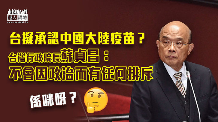 【新冠疫苗】將承認中國大陸疫苗? 台行政院長蘇貞昌:不會因政治而有任何排斥
