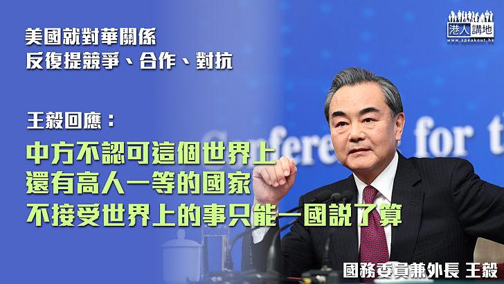 【擲地有聲】王毅:中國不認可世界上還有高人一等的國家 要合作歡迎、要競爭不迴避、要對抗亦坦然處之!