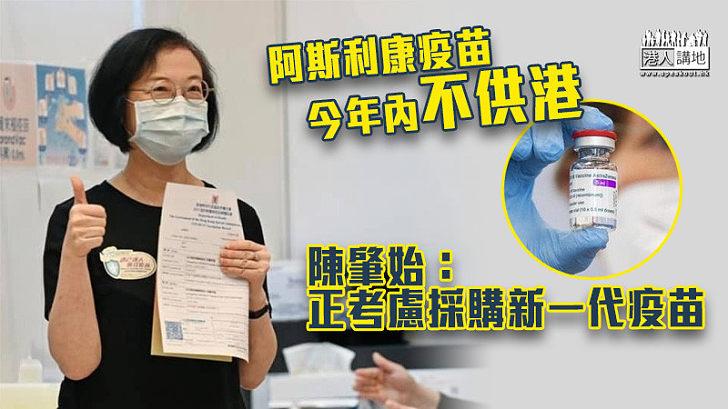 【新冠疫苗】阿斯利康疫苗今年內不供港 陳肇始:正考慮採購新一代疫苗
